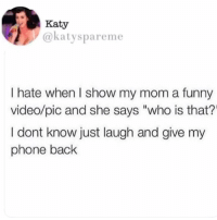 "🤣lol: Katy  @katyspareme  I hate when I show my mom a funny  video/pic and she says ""who is that?'  I dont know just laugh and give my  phone back 🤣lol"