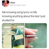 Memes, Lyrics, and Song Lyrics: Katy  @katyspareme  Me knowing song lyrics vs Me  knowing anything about the test ljust  studied for 😂Dm this person
