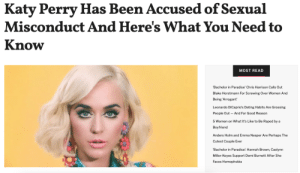 """Katy Perry has been accused of sexual misconduct by her """"Teenage Dream"""" music video co-star.Model Josh Kloss, aka Katy's love interest in """"Teenage Dream,"""" has decided to use the music video's anniversary to reflect on his experiences with the singer.In an Instagram post, Josh recalled an incident in which Katy purposefully exposed his penis at a party.Continue reading here: Katy Perry Has Been Accused of Sexual  Misconduct And Here's What You Need to  Know  MOST READ  Bachelor in Paradise' Chris Harrison Calls Out  Blake Horstmann For Screwing Over Women And  Being 'Arrogant  Leonardo DiCaprio's Dating Habits Are Grossing  And For Good Reason  People Out  5 Women on What It's Like to Be Raped by a  Boyfriend  Anders Holm and Emma Nesper Are Perhaps The  Cutest Couple Ever  'Bachelor in Paradise': Hannah Brown, Caelynn  Miller-Keyes Support Demi Burnett After She  Faces Homophobia Katy Perry has been accused of sexual misconduct by her """"Teenage Dream"""" music video co-star.Model Josh Kloss, aka Katy's love interest in """"Teenage Dream,"""" has decided to use the music video's anniversary to reflect on his experiences with the singer.In an Instagram post, Josh recalled an incident in which Katy purposefully exposed his penis at a party.Continue reading here"""