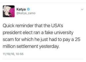 "ithelpstodream: ""Donald knows very well what he is doing. He knows the Hamilton speech was NBD. He knows his tweet will fire both sides up to distract from the 25 million dollar settlement of yesterday. Most conniving human on planet earth.""    – Chrissy Teigen : Katya  @katya zamo  Quick reminder that the USA's  president elect ran a fake university  scam for which he just had to pay a 25  million settlement yesterday.  11/19/16, 10:55 ithelpstodream: ""Donald knows very well what he is doing. He knows the Hamilton speech was NBD. He knows his tweet will fire both sides up to distract from the 25 million dollar settlement of yesterday. Most conniving human on planet earth.""    – Chrissy Teigen"