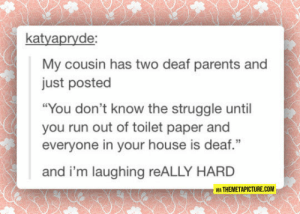"Parents, Run, and Struggle: katyapryde  My cousin has two deaf parents and  just posted  ""You don't know the struggle until  you run out of toilet paper and  everyone in your house is deaf.""  and i'm laughing reALLY HARD  VIA THEMETAPICTURE.COM srsfunny:Deaf Parents"