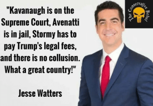 "stormy: ""Kavanaugh is on the  Supreme Court, Avenatti  is in jail, Stormy has to  pay Irump's legal fees,  and there is no collusion.  What a great country!""  Jesse Watters"