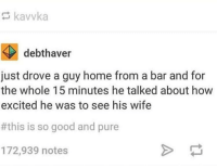 "Good, Home, and Http: kavvka  debthaver  just drove a guy home from a bar and for  the whole 15 minutes he talked about how  excited he was to see his wife  #this is so good and pure  172,939 notes <p>Faithfulness and Fidelity via /r/wholesomememes <a href=""http://ift.tt/2zpA4nc"">http://ift.tt/2zpA4nc</a></p>"