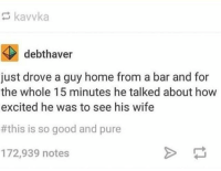 Good, Heart, and Home: kavvka  debthaver  just drove a guy home from a bar and for  the whole 15 minutes he talked about how  excited he was to see his wife  #this is so good and pure  172,939 notes 15+ Interactions Between Strangers That Will Melt Your Cold, Dead Heart
