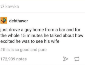 Faithfulness and Fidelity (:- via /r/wholesomememes https://ift.tt/2YrfMuJ: kavvka  debthaver  just drove a guy home from a bar and for  the whole 15 minutes he talked about how  excited he was to see his wife  #this is so good and pure  172,939 notes Faithfulness and Fidelity (:- via /r/wholesomememes https://ift.tt/2YrfMuJ