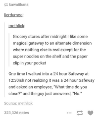 """Gateway, Magic, and Time: kawaiihana  lierdumoa  methlick:  Grocery stores after midnight r like some  magical gateway to an alternate dimension  where nothing else is real except for the  super noodles on the shelf and the paper  clip in your pocket  One time I walked into a 24 hour Safeway at  12:30ish not realizing it was a 24 hour Safeway  and asked an employee, """"What time do you  close?"""" and the guy just answered, """"No.""""  Source: methlick  323,326 notes"""
