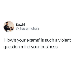 Hows Your: Kawhi  @hussymuhaiz  How's your exams' is such a violent  question mind your business