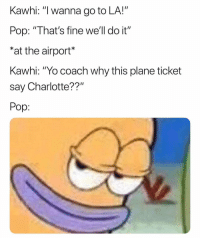 "Basketball, Nba, and Pop: Kawhi: ""I wanna go to LA!""  Pop: ""That's fine we'll do it""  *at the airport  Kawhi: ""Yo coach why this plane ticket  say Charlotte??""  Pop: Pop's plan😂 nba nbamemes spurs"
