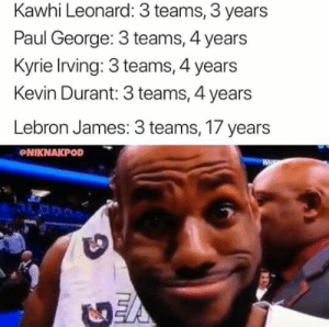 The 👑 (via niknakpod/instagram): Kawhi Leonard: 3 teams, 3 years  Paul George: 3 teams, 4 years  Kyrie Irving: 3 teams, 4 years  Kevin Durant: 3 teams, 4 years  Lebron James: 3 teams, 17 years  NIKNAKPOD The 👑 (via niknakpod/instagram)