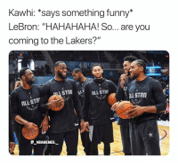 "LeBron was trying to recruit them 👀😂 - Follow @_nbamemes._: Kawhi: *says something funny*  LeBron: ""HAHAHAHA! So... are you  coming to the Lakers?""  LL STAR  ALL-STA  NBAMEMES. LeBron was trying to recruit them 👀😂 - Follow @_nbamemes._"