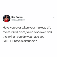 Makeup, Shower, and Taken: Kay Brown  etch  @kayyorkcity  Have you ever taken your makeup off,  moisturized, slept, taken a shower, and  then when you dry your face you  STILLLL have makeup on? HOW!? (via: @kayyorkcity)