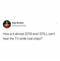 Memes, Netflix, and 🤖: Kay Brown  @kayyorkcity  etch  How is it almost 2019 and I STILL can't  hear the TV while l eat chips? Post 1505: come on netflix make this happen