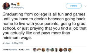 College, Parents, and School: Kay  @deeplysying  Follow  Graduating from college is all fun and games  until you have to decide between going back  home to live with your parents, going to grad  school, or just praying that you find a job that  you actually like and pays more than  minimum wage  5:14 pm - 8 May 2019  1,452 Retweets 6,480 Likes twitblr:  Not that fun anymore