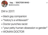 "Basically Super inclusive I love |>•<| • ^ doctorwho davidtennant mattsmith christophereccleston petercapaldi billiepiper karengillan arthurdarvill catherinetate freemaagyman jennacoleman nine ten eleven twelve rosetyler riversong amypond rorywilliams claraoswald marthajones donnanoble tardis timelord bowtie fez dalek cyberman weepingangels: kay. DOCTOR WHO  @allonswins  DW in 2017:  . black gay companion  . ""history's a whitewash""  . Doctor punches racist  ·""your petty human obsession w gender""  WOMAN DOCTOR Basically Super inclusive I love 