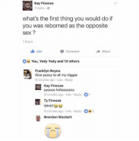 Talk about taking about taking a few for the team! 😂😂 not sure if I respect this or not.: Kay Finesse  mins.  what's the first thing you would do if  you was reborned as the opposite  sex?  1 Share  Like  甲comment  Share  You, Yody Yody and 10 others  Franklyn Reyna  Give pussy to all my niggas  9 minutes ago Like Reply  Kay Finesse  ayoooo Imfaoaoaoa  9 minutes ago Like Reply 1  Ty Finesse  9 minutes ago Like Reply 2  Brendan Blackett Talk about taking about taking a few for the team! 😂😂 not sure if I respect this or not.