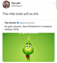 The Grinch, Shit, and Girl Memes: Kay-gan  @kaegann  This mfer looks soft as shit.  The Grinch @grinchmovie  He gets meaner. See #TheGrinch in theaters  Holiday 2018. 😂😂😂😂😂