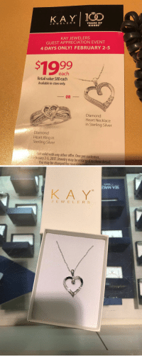 Diamond, Jewelry, and Retail: KAY. J E W E L E R YEARS OF  KISSES  KAY JEWELERS  GUEST APPRECIATION EVENT  4 DAYS ONLY! FEBRUARY 2-5  each  Retail value $80 each  Available in-store only  Diamond  Heart Necklace  in Sterling Silver  Diamond  Heart Ring in  Sterling Silver  Not valid with any other offer. One per customer  February 2-5, 2017. Jewelry may be enlarged to show detail  You may be charged for ring iain   owsvvas  GO  KA Ye  JEWELERS Do what you want with this info