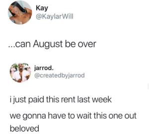 Slow ya roll now by cleevethagreat MORE MEMES: Kay  @KaylarWill  .can August be over  jarrod.  @createdbyjarrod  i just paid this rent last week  we gonna have to wait this one out  beloved Slow ya roll now by cleevethagreat MORE MEMES