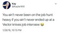 Blackpeopletwitter, Job Interview, and Struggle: Kay  @KaylarWill  You ain't never been on the job hunt  heavy if you ain't never ended up at a  Vector knives job interview  1/29/18, 10:13 PM <p>The Struggle is Real™️ (via /r/BlackPeopleTwitter)</p>
