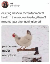 Bored, Social Media, and Never: kay  @m1xedgrl  deleting all social media for mental  health n then redownloading them 3  minutes later after getting bored  peace was  never  an option