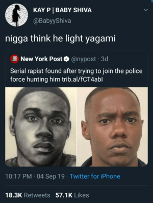 rapist: KAY P BABY SHIVA  @BabyyShiva  nigga think he light yagami  NEW  YORK  POST  New York Post  @nypost 3d  .  Serial rapist found after trying to join the police  force hunting him trib.al/fCT4abl  10:17 PM 04 Sep 19 Twitter for iPhone  .  18.3K Retweets 57.1K Likes