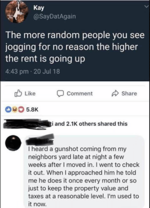 Dank, Memes, and Target: Kay  @SayDatAgain  The more random people you see  jogging for no reason the higher  the rent is going up  4:43 pm 20 Jul 18  Comment  Share  #0 5.8K  i and 2.1K others shared this  er  I heard a gunshot coming from my  neighbors yard late at night a few  weeks after I moved in. I went to check  it out. When I approached him he told  me he does it once every month or so  just to keep the property value and  taxes at a reasonable level. I'm used to  it now. Property prices by hombredeoso92 MORE MEMES