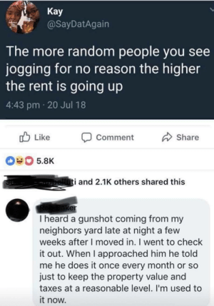 Dank, Memes, and Target: Kay  @SayDatAgairn  The more random people you see  jogging for no reason the higher  the rent is going up  4:43 pm 20 Jul 18  b Like Comment  Share  040 5.8K  i and 2.1K others shared this  er  I heard a gunshot coming from my  neighbors yard late at night a few  weeks after I moved in. I went to check  it out. When I approached him he told  me he does it once every month or so  just to keep the property value and  taxes at a reasonable level. I'm used to  it now. How to keep the property value reasonable. by EviscerationNation MORE MEMES