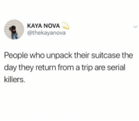 Nova, Serial, and Girl Memes: KAYA NOVA  @thekayanova  People who unpack their suitcase the  day they return from a trip are serial  killers. Who are the lunatics that do this