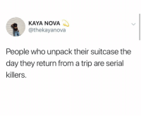 Nova, Serial, and Dank Memes: KAYA NOVA  @thekayanova  People who unpack their suitcase the  day they return from a trip are serial  killers.