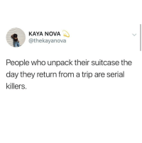 kaya: KAYA NOVA  @thekayanova  People who unpack their suitcase the  day they return from a trip are serial  killers.