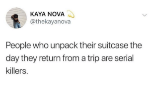 Who are they? by _talha007 FOLLOW HERE 4 MORE MEMES.: KAYA NOVA  @thekayanova  People who unpack their suitcase the  day they return from a trip are serial  killers. Who are they? by _talha007 FOLLOW HERE 4 MORE MEMES.