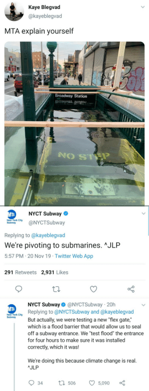"Kaye: Kaye Blegvad  @kayeblegvad  MTA explain yourself  Broadway Station   NYCT Subway  МТА  New York City  Subway  @NYCTSubway  Replying to @kayeblegvad  We're pivoting to submarines. ^JLP  5:57 PM 20 Nov 19 Twitter Web App  291 Retweets 2,931 Likes  NYCT Subway @NYCTSubway 20h  Replying to @NYCTSubway and @kayeblegvad  МТА  New York City  Subway  But actually, we were testing a new ""flex gate,""  which is a flood barrier that would allow us to seal  off a subway entrance. We ""test flood"" the entrance  for four hours to make sure it was installed  correctly, which it was!  We're doing this because climate change is real.  AJLP  L506  34  5,090"