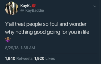 Instagram, Life, and Good: KayK.  @_KayBaddie  Y'all treat people so foul and wonder  why nothing good going for you in life  8/29/18,1:36 AM  1,940 Retweets 1,920 Likes Follow: @Tropic_M for more ❄️ Instagram:@glizzypostedthat💋