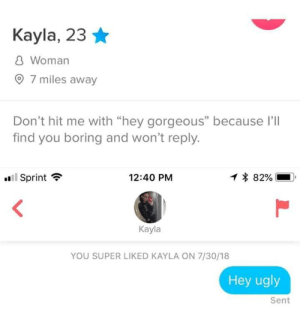 """Hey gorgeous: Kayla, 23 *  8 Woman  7 miles away  O  Don't hit me with """"hey gorgeous"""" because ll  find you boring and won't reply.  ll Sprint  1 * 82%  ?  12:40 PM  Kayla  YOU SUPER LIKED KAYLA ON 7/30/18  Hey ugly  Sent Hey gorgeous"""