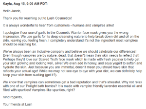 perplexedhedgehog: another-walter:   okay so, me and a friend were talking about lush and they saw that one of their facemasks contained garlic as the main ingredient and we started to wonder if lush had like, something against vampires or something so i sent an email to lush askin if they r pro-vampire and they actually replied back lmao @lauralot89 : Kayla, Aug 15, 9:06 AM PDT  Hello Jacob,  Thank you for reaching out to Lush Cosmetics!  It is always wonderful to hear from customers - humans and vampires alike!  I apologize if our use of garlic in the Cosmetic Warrior face mask gives you the wrong  impression. We use garlic for its deep cleansing nature to help break down dirt and oil on the  skin, leaving you feeling fresh. I completely understand it's not the ingredient most vampires  should be reaching for  We've always been an inclusive company and believe we should celebrate our differences!  Even though vampires are by nature, dead, that doesn't mean their skin needs to reflect that!  Perhaps they'd love our Scared Truth face mask which is made with fresh papaya to help get  r skin glowing and looking well, alive!We even add in honey, and soya yogurt to soften and  hydrate the skin. Just because you are immortal, doesn't mean you should have skin that  reflects your actual age! While we may not see eye to eye with your diet, we can definitely help  keep your skin from sucking (get it?).  We know that vampires can sometimes get a bad reputation and that's stressful. Why not relax  with one of our Twilight bath bombs? It is made with vampire friendly lavender essential oil and  filled with sparkles! Vampires like sparkles, right?  Kind regards,  Your friends at Lush perplexedhedgehog: another-walter:   okay so, me and a friend were talking about lush and they saw that one of their facemasks contained garlic as the main ingredient and we started to wonder if lush had like, something against vampires or something so i sent an email to lush askin if they r pro-vampire and they actually replied back lmao @lauralot89