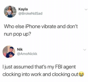 It is actually a disorder now.: Kayla  @BrokeNdSad  Who else iPhone vibrate and don't  nun pop up?  Nik  @AmoNickk  I just assumed that's my FBl agent  clocking into work and clocking out It is actually a disorder now.