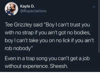 "Bodies , Trap, and Resume: Kayla D.  Rxpectations  Tee Grizzley said ""Boy I can't trust you  with no strap if you ain't got no bodies,  boy l can't take you on no lick if you ain't  rob nobody""  Even in a trap song you can't get a job  without experience. Sheesh Gotta submit your resume 🤣🤦‍♂️ https://t.co/7Ydoqfe9nl"