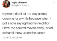 I Cried So Hard: kayla dimarco  @kaylamdimarco  my mom didnt let me play animal  crossing for a while because when i  got a note saying that my neighbor  Hazel the squirrel moved away i cried  so hard i threw up on the carpet  11/19/18, 10:28 AM