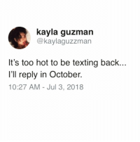 Funny, Texting, and Single: kayla guzman  @kaylaguzzman  It's too hot to be texting back..  I'll reply in October.  10:27 AM - Jul 3, 2018 Heatwave has me avoiding everything😩😅 via @insta.single