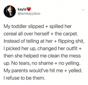 awesomacious:  Every parent should be like this: kayla  @iamkayylaxo  My toddler slipped spilled her  cereal all over herself the carpet.  Instead of telling at her flipping shit,  Ipicked her up, changed her outfit  then she helped me clean the mess  up. No tears, no shame + no yelling.  My parents would've hit me yelled.  refuse to be them. awesomacious:  Every parent should be like this