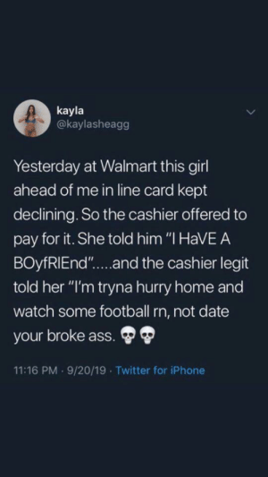 "💀💀💀: kayla  @kaylasheagg  Yesterday at Walmart this girl  ahead of me in line card kept  declining. So the cashier offered to  pay for it. She told him ""I HaVEA  BOyfRIEnd""....and the cashier legit  told her ""I'm tryna hurry home and  watch some football rn, not date  your broke ass.  11:16 PM 9/20/19 Twitter for iPhone 💀💀💀"