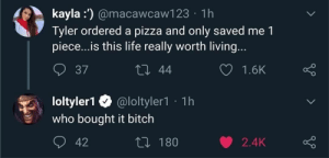 tyler1 true alpha: kayla :') @macawcaw123 · 1h  Tyler ordered a pizza and only saved me 1  piece..is this life really worth living...  27 44  37  1.6K  loltyler1 O @loltyler1 · 1h  who bought it bitch  O 42  27 180  2.4K tyler1 true alpha