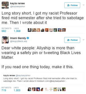"America, Arguing, and Ass: kayla renee  Follow  @kaybaeparker  Long story short, I got my racist Professor  fired mid semester after she tried to sabotage  me. Then I wrote about it   RETWEETS LIKES  682  1,368   Imani Gandy e  @AngryBlackLady  Follow  Dear white people: Allyship is more than  wearing a safety pin or tweeting Black Lives  Matter.  If you read one thing today, make it this.  kayla renee @kaybaeparker  Long story short, I got my racist Professor fired mid semester after she tried to  sabotage me. Then I wrote about it medium.com/@kaybaeparker/  RETWEETS LIKES  719  1,303 princessnijireiki:  corvussy:  saturnineaqua:  ghettablasta:  Kayla Renee Parker shared her story of how she managed to expose her racist teacher who appeared to be a wolf in sheep's clothing.   ""She wears a safety pin so everyone knows she's an ally for minorities. Her cover photo has a Black power fist. She regularly discusses her love for the Obamas, the Black Lives Matter Movement, and her admonishment for this current administration.""   However, it wasn't enough to hide her racism.  It all started with a simple question from a test. The question stated,  ""Historical research on African-American families during slavery shows that: A) Family ties weren't important in African cultures where the slaves ancestors originated; consequently, family bonds were never strong among slaves. B) Two-parent families were extremely rare during the slave period. C) Black family bonds were destroyed by the abuses of slave owners, who regularly sold off family members to other slave owners. D) Most slave families were headed by two parents.   So, obviously, Kayla chose C. And it was incorrect. According to the teacher, the right answer was D. The argument started when Kayla wrote her an email and respectfully provided the professor the evidence, even directly from their textbook. ""However, my Professor continued to argue that family bonds were not destroyed and that 2/3 of slave families were headed by two parents."" The teacher cited Herbert Gutman, sociologist, who died in 1985 and surely took part in the whitewashing of Black history. When they met to discuss the subject in person the professor gave Kayla books to read adding such statements as, ""This book would be good for you to read. I believe it's $6 so I could buy it for you if you'd like."" The stated that she spent her whole life fighting for minorities and something like ""I've got Black friends.""  When the girl was proving her opinion, she heard more comments as, ""You're talking to someone who has spent their entire life fighting for people of diversity and marched with my Black brothers and sisters.""   As the result, the teacher asked Kayla to lecture the class on the topic and that was her fatal mistake. Kayla took all her courage and made a presentation on the topic she was passionate about. She defended Black people and Black history. Here's her presentation. That was the point where the story should end, but NO. The professor obviously forgot about privacy settings on Facebook and posted offensive comments about Kayla. The professor's last words to Kayla were: This time The University of Tennessee stood up for the student. In July the teacher officially retiring from the university. This is fucking insane. The last paragraph of kaya's story is everything:   To my Professor, I forgive you for robbing me of my focus last semester. I forgive you for calling my Father, a graduate of Yale Medical School, ""educationally challenged."" I even forgive you for threatening me. However, I do not forgive you for being willfully ignorant to the subjects you teach students. I also do not forgive you for claiming to be an ally. An ally is so much more than wearing a safety pin. It also requires that you listen to the needs of Black people and respect the issues that we raise. When a Black student raises a concern over the way you are portraying her history, referring to all you've done for Black people doesn't change the fact that you're portraying slavery as some kind of slavery lite. As an educator and as an ally, you are not expected to know everything but this does not abdicate you from the responsibility of always continuing to learn- even from your students. Additionally, if you wanted to actually help Black men and women, you'd value our words. Unfortunately, your actions simply mirror how America values Black people in today's society.   This Black girl is a hero who overcame her fear and faced her teacher defending Black people and Black history.  #StayWoke #BlackPride #StopRacists  this is why…white women…cant teach black people, or people of color as a whole. White supremacy has a long history of setting up white women to destroy people of color namely black and native people) via education.   I was going through my old likes and decided to see if there was any updates in this story.  The professor was arrested for assaulting Kayla in a grocery store but the charges were dismissed by a judge on the condition Morelock has no further contact with Kayla  I couldn't find any more recent news on Kayla than what was said in the second link, but I sincerely hope she wasn't in any way negatively impacted because of the situation with Morelock, especially since the second link says there were multiple other faculty members that defended Morelock… this is why I do not and never will like white educators.  Morelock also continues to post about Kayla on her public Facebook, but (probably for ongoing legal reasons) still can't or won't name her directly. You can't underestimate people's hatefulness & the depth of their vindictive and petty fixations out here— even & especially people in a position of power over you with the potential to harm you, ""ally"" or no. And Kayla seems to be doing well! Her FB page says she became a Director at Amnesty International, and has just moved forward to become a Canvass Director for Care.org. Folks will try to block your blessings and drag you down to their hater-ass level in the mud, but you gotta fight & keep on shining. ☀️"