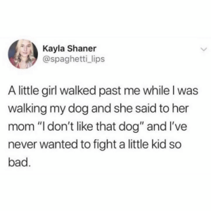 """These hands rated E for everyone.: Kayla Shaner  @spaghetti_ lips  A little girl walked past me while l was  walking my dog and she said to her  mom """"l don't like that dog"""" and I've  never wanted to fight a little kid so  bad. These hands rated E for everyone."""