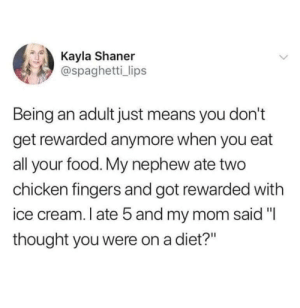 "Being an Adult, Food, and Chicken: Kayla Shaner  @spaghetti_lips  Being an adult just means you don't  get rewarded anymore when you eat  all your food. My nephew ate two  chicken fingers and got rewarded with  ice cream. I ate 5 and my mom said ""I  thought you were on a diet?"" Treats  Rewards  Stuff.."