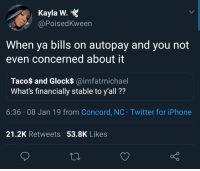 Apple, Blackpeopletwitter, and Iphone: Kayla W.  @PoisedKween  When ya bills on autopay and you not  even concerned about it  Taco$ and Glock$ @imfatmichael  What's financially stable to y'all ??  6:36.08 Jan 19 from Concord, NC Twitter for iPhone  21.2K Retweets 53.8K Likes Apple Music payments stress me out tho (via /r/BlackPeopleTwitter)