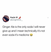 Soda, Mean, and Relatable: Kayla W  @wrighttttt  Ginger Ale is the only soda l will never  give up and I mean technically it's not  even soda it's medicine the only thing that'll never do you wrong is ginger ale