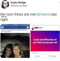 Memes, Rihanna, and Wtf: Kayla Wedge  @kayla_ wedge  My mom thinks she met @rihanna last  night  awil ent  lKoodo  10:20 AM  Q Search  Wedge  10 mins  Came our to the beaches ran into Rihanna..fun  girl. Doing kereoke  l just met Rihanna at  our little local pub wtf  2 Comments  b Like  Comment WTH