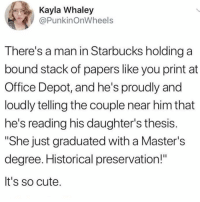 "Cute, Memes, and Omg: Kayla Whaley  @PunkinOnWheels  There's a man in Starbucks holding a  bound stack of papers like you print at  Office Depot, and he's proudly and  loudly telling the couple near him that  he's reading his daughter's thesis  ""She just graduated with a Master's  degree. Historical preservation!""  It's so cute. omg happy father's day :') (@punkinonwheels on Twitter)"