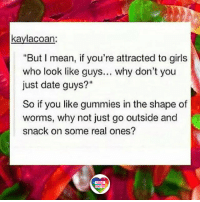 "Girls, Lgbt, and Memes: kaylacoan:  ""But I mean, if you're attracted to girls  who look like guys... why don't you  just date guys?""  So if you like gummies in the shape of  worms, why not just go outside and  snack on some real ones?  LGBT  UNITED Okay, let's take a deep breath, try to be patient and explain the difference. AGAIN. Ugh. LGBT LGBTUN rainbownation rainbow_nation_us lesbianproblems stereotypes LGBTPride LGBTSupport Homosexual GayPride Lesbian Gay Transgender Bisexual Pansexual GenderEquality Questioning Agender GenderQueer Intersex Asexual Androgyne GenderFluid LGBTQ LGBTCommunity LoveWins LoveIsLove"